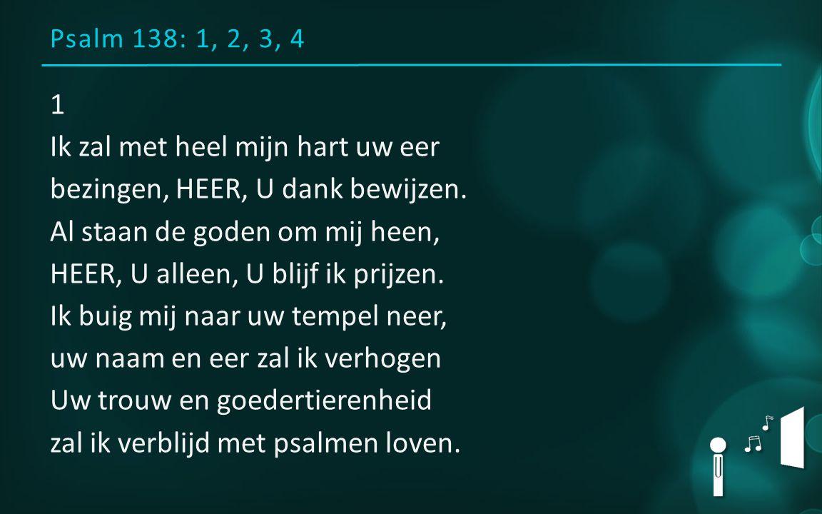 Psalm 138: 1, 2, 3, 4 1 Ik zal met heel mijn hart uw eer bezingen, HEER, U dank bewijzen.