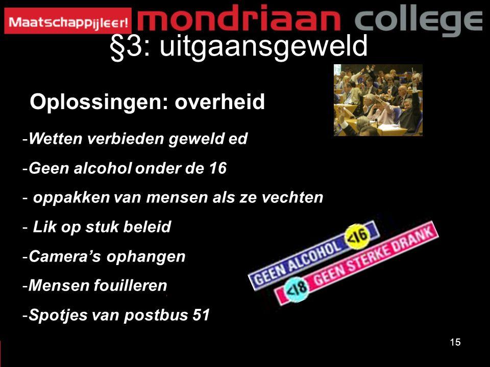 15 §3: uitgaansgeweld Oplossingen: overheid -Wetten verbieden geweld ed -Geen alcohol onder de 16 - oppakken van mensen als ze vechten - Lik op stuk beleid -Camera's ophangen -Mensen fouilleren -Spotjes van postbus 51