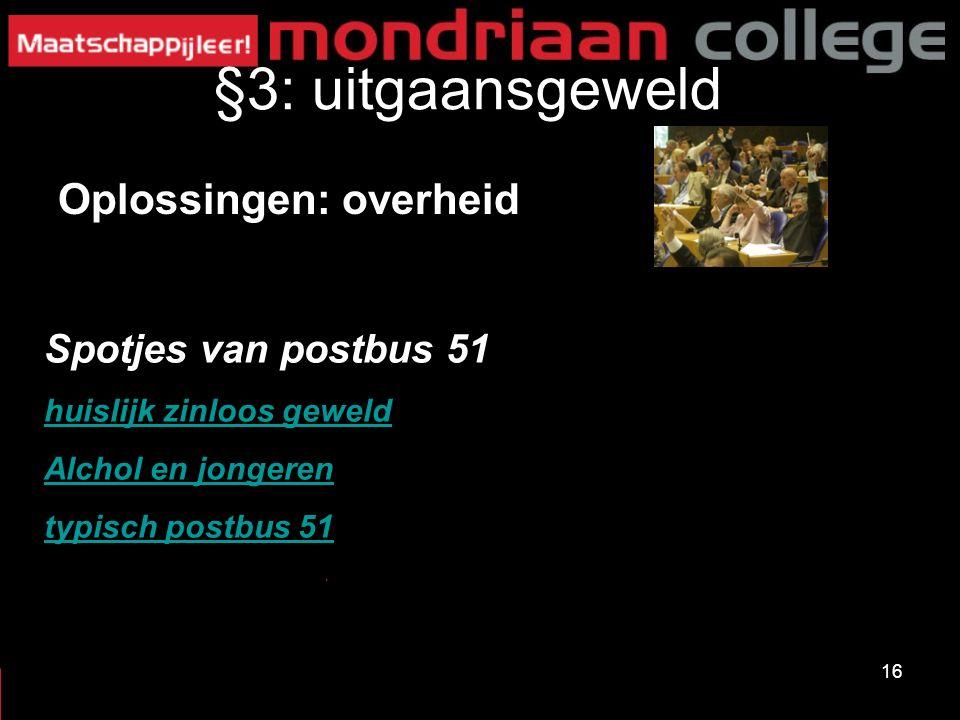 16 §3: uitgaansgeweld Oplossingen: overheid Spotjes van postbus 51 huislijk zinloos geweld Alchol en jongeren typisch postbus 51