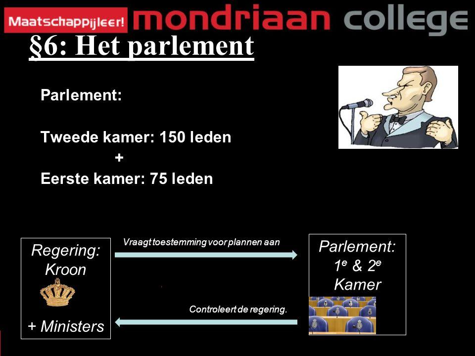 Parlement: Tweede kamer: 150 leden + Eerste kamer: 75 leden §6: Het parlement Parlement: 1 e & 2 e Kamer Vraagt toestemming voor plannen aan Controleert de regering.