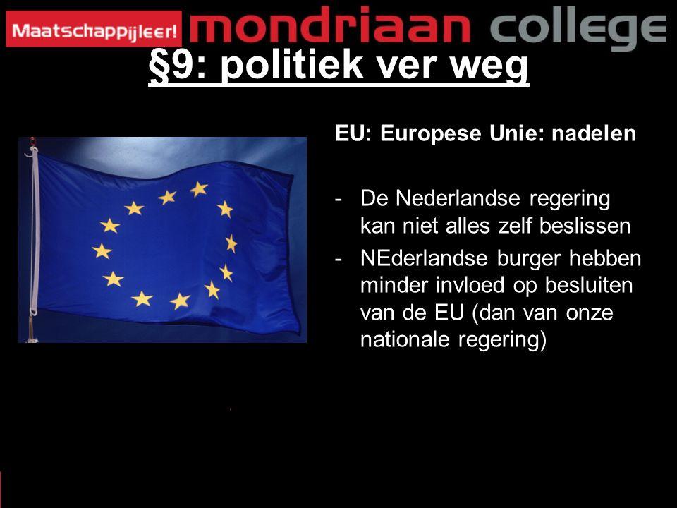 EU: Europese Unie: nadelen -De Nederlandse regering kan niet alles zelf beslissen -NEderlandse burger hebben minder invloed op besluiten van de EU (dan van onze nationale regering) §9: politiek ver weg