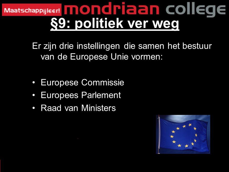 Er zijn drie instellingen die samen het bestuur van de Europese Unie vormen: Europese Commissie Europees Parlement Raad van Ministers §9: politiek ver weg