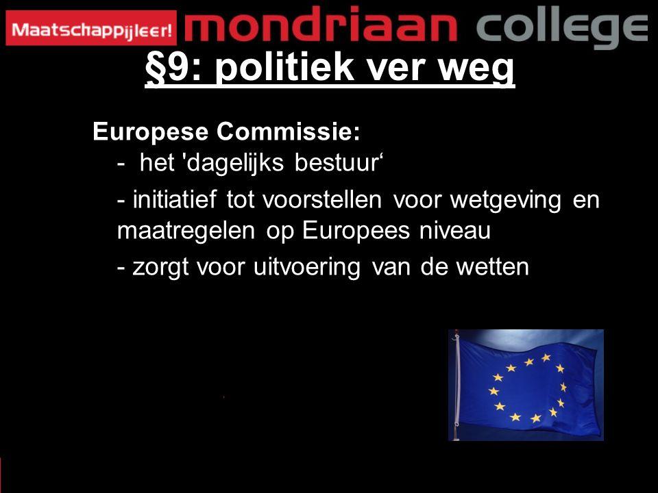 Europese Commissie: - het dagelijks bestuur' - initiatief tot voorstellen voor wetgeving en maatregelen op Europees niveau - zorgt voor uitvoering van de wetten §9: politiek ver weg