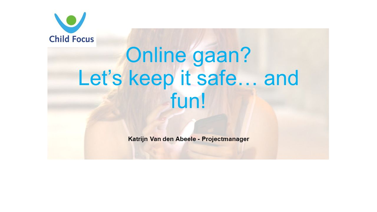 Online gaan? Let's keep it safe… and fun! Katrijn Van den Abeele - Projectmanager