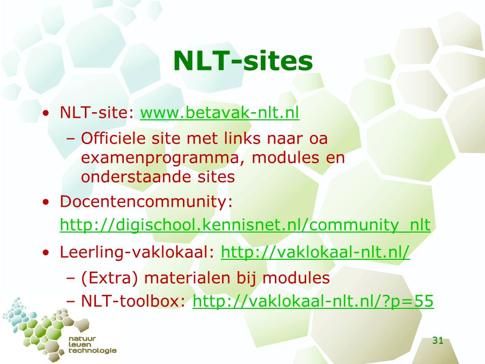 NLT-sites NLT-site: www.betavak-nlt.nlwww.betavak-nlt.nl –Officiele site met links naar oa examenprogramma, modules en onderstaande sites Docentencommunity: http://digischool.kennisnet.nl/community_nlt http://digischool.kennisnet.nl/community_nlt Leerling-vaklokaal: http://vaklokaal-nlt.nl/http://vaklokaal-nlt.nl/ –(Extra) materialen bij modules –NLT-toolbox: http://vaklokaal-nlt.nl/ p=55http://vaklokaal-nlt.nl/ p=55 31