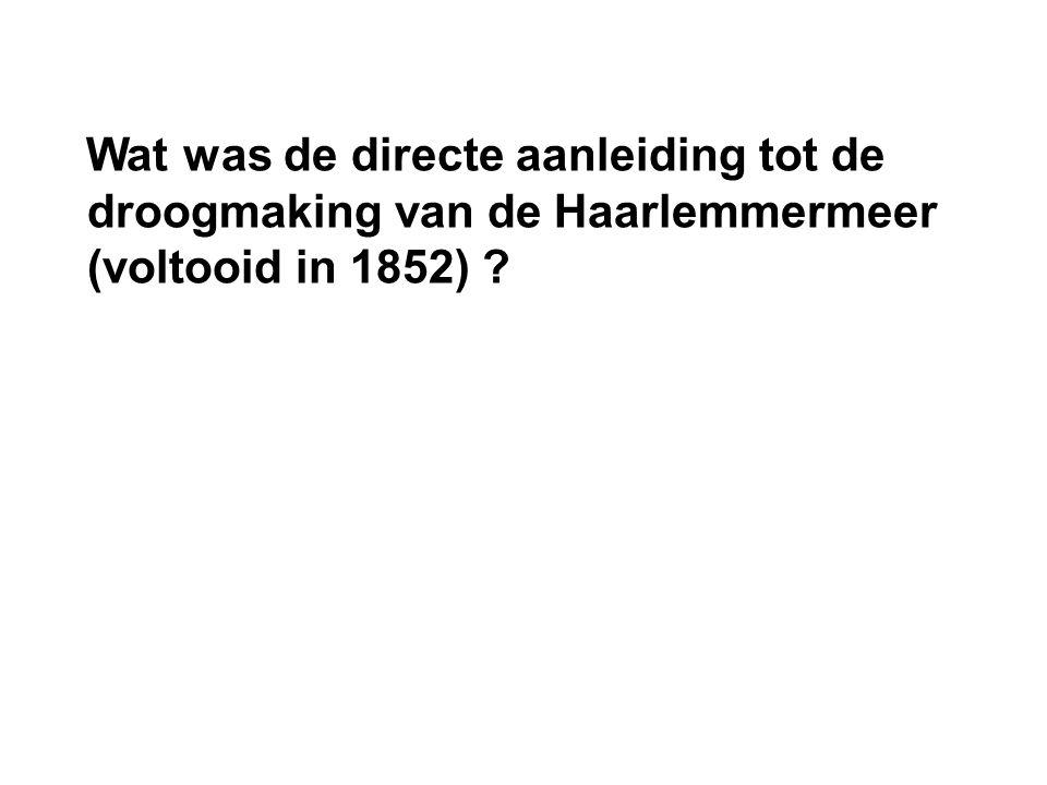 Wat was de directe aanleiding tot de droogmaking van de Haarlemmermeer (voltooid in 1852) ?