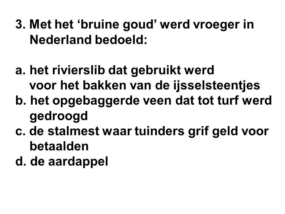 3. Met het 'bruine goud' werd vroeger in Nederland bedoeld: a.het rivierslib dat gebruikt werd voor het bakken van de ijsselsteentjes b. het opgebagge