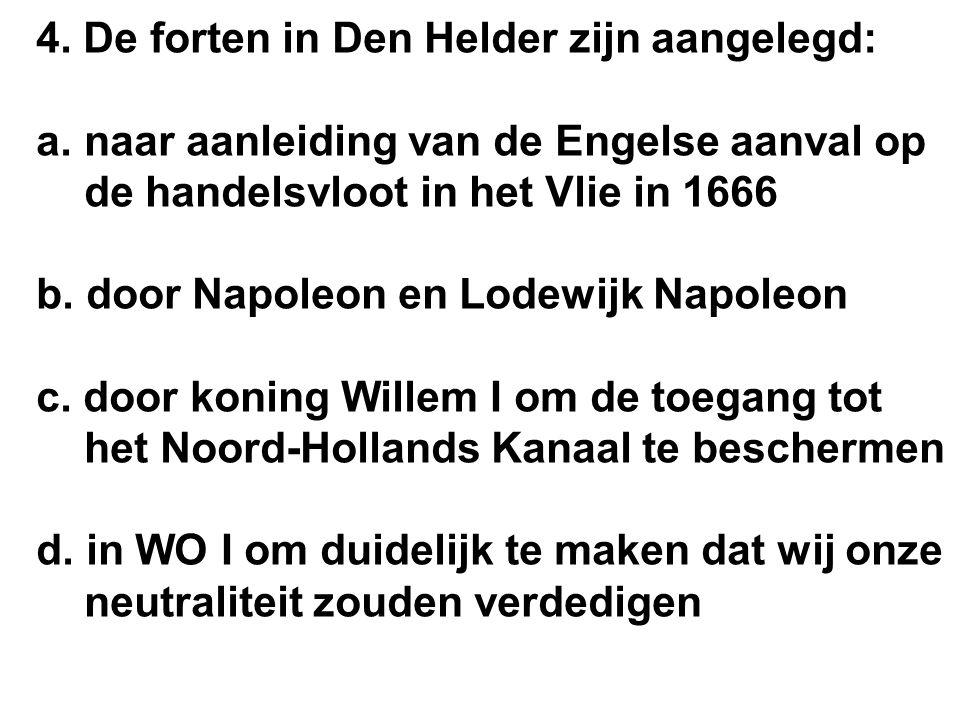 4. De forten in Den Helder zijn aangelegd: a.naar aanleiding van de Engelse aanval op de handelsvloot in het Vlie in 1666 b. door Napoleon en Lodewijk
