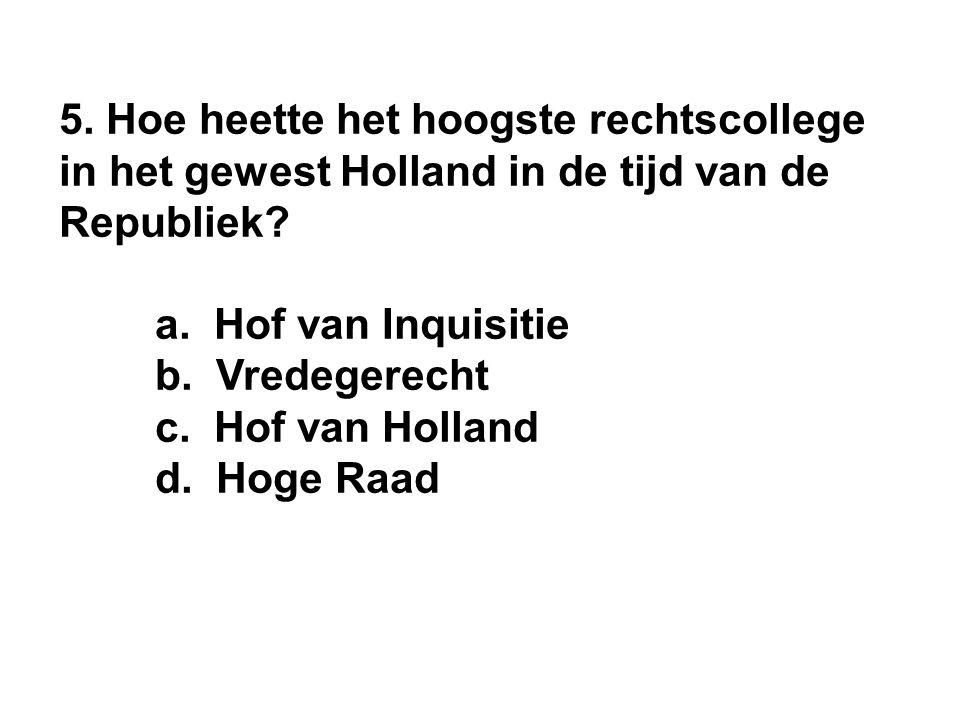 5. Hoe heette het hoogste rechtscollege in het gewest Holland in de tijd van de Republiek.