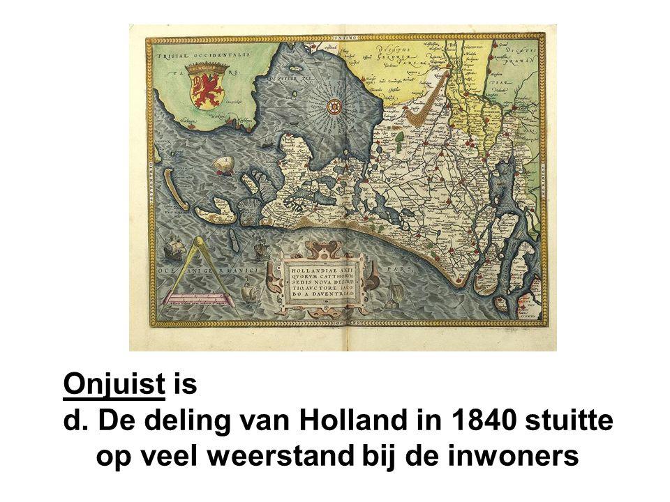 Onjuist is d. De deling van Holland in 1840 stuitte op veel weerstand bij de inwoners