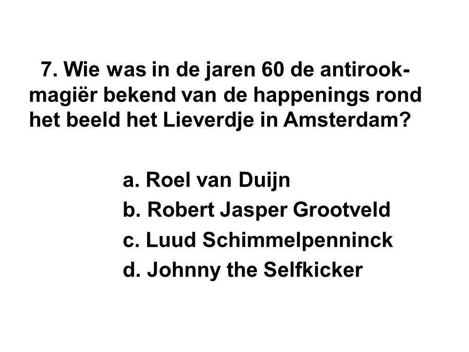 7. Wie was in de jaren 60 de antirook- magiër bekend van de happenings rond het beeld het Lieverdje in Amsterdam? a. Roel van Duijn b. Robert Jasper G