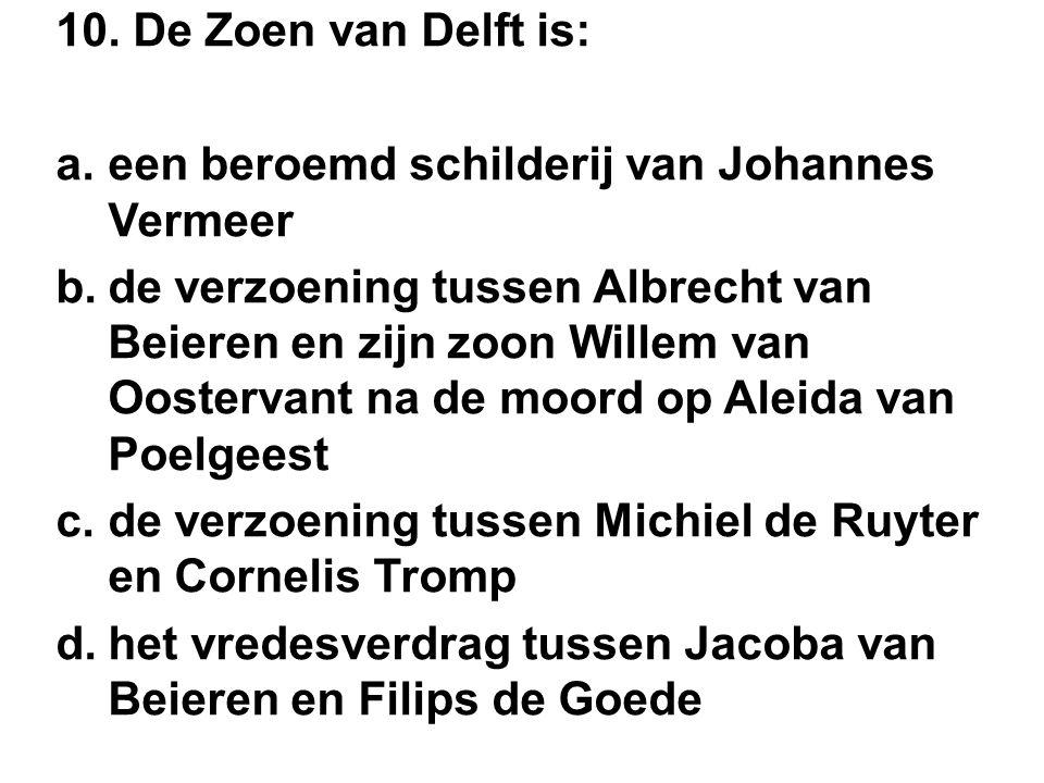 10. De Zoen van Delft is: a.een beroemd schilderij van Johannes Vermeer b.de verzoening tussen Albrecht van Beieren en zijn zoon Willem van Oostervant