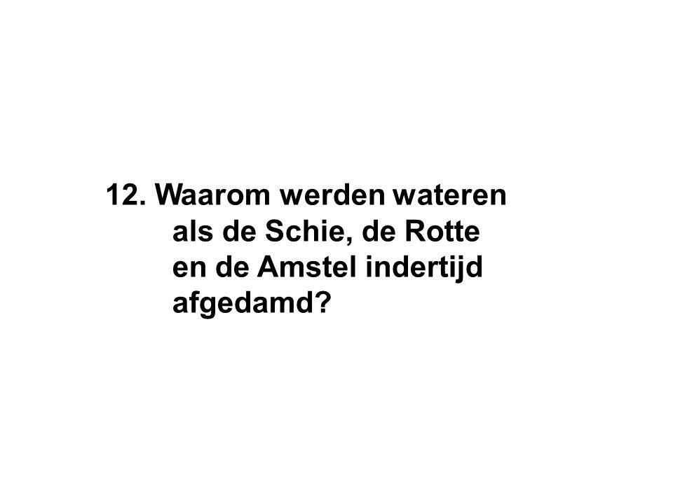 12. Waarom werden wateren als de Schie, de Rotte en de Amstel indertijd afgedamd?