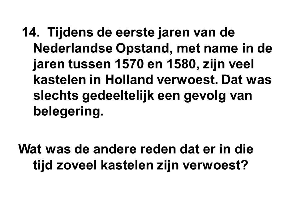 14. Tijdens de eerste jaren van de Nederlandse Opstand, met name in de jaren tussen 1570 en 1580, zijn veel kastelen in Holland verwoest. Dat was slec