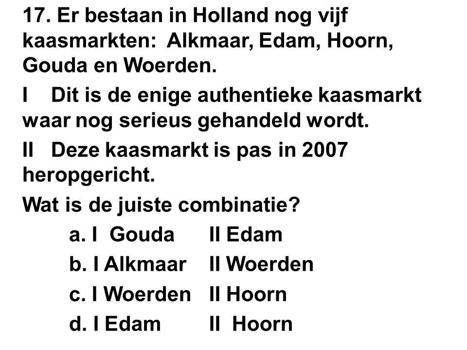 17. Er bestaan in Holland nog vijf kaasmarkten: Alkmaar, Edam, Hoorn, Gouda en Woerden.