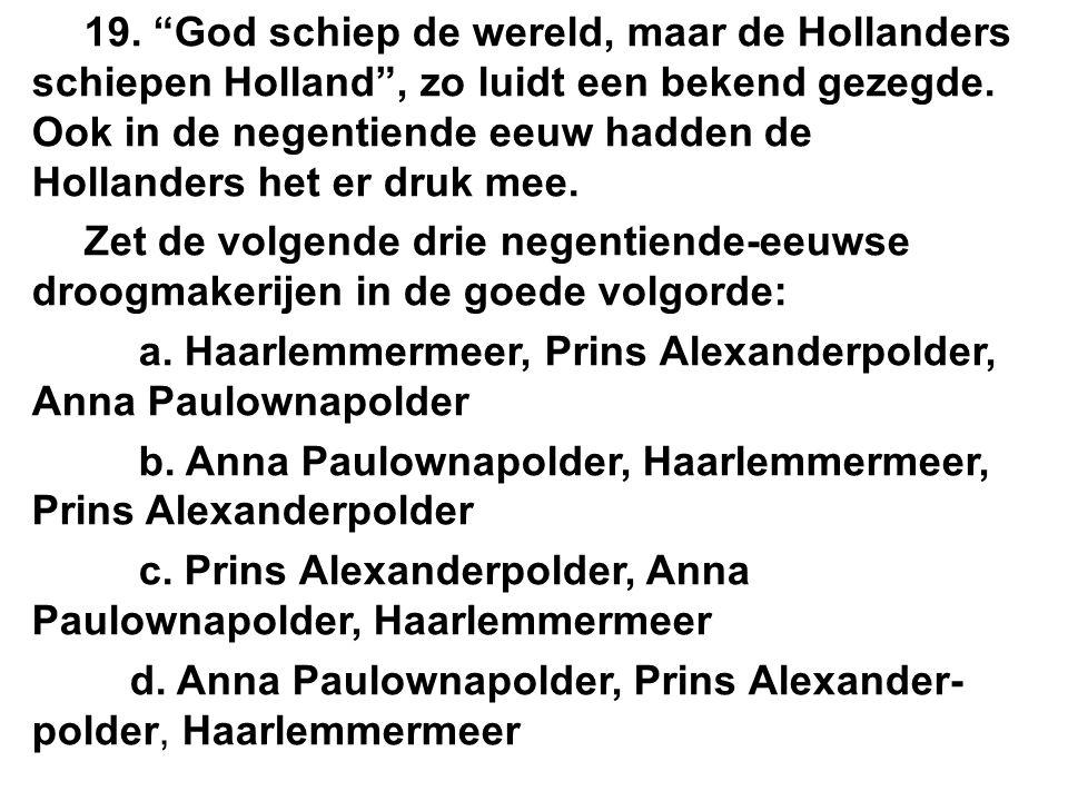 19. God schiep de wereld, maar de Hollanders schiepen Holland , zo luidt een bekend gezegde.