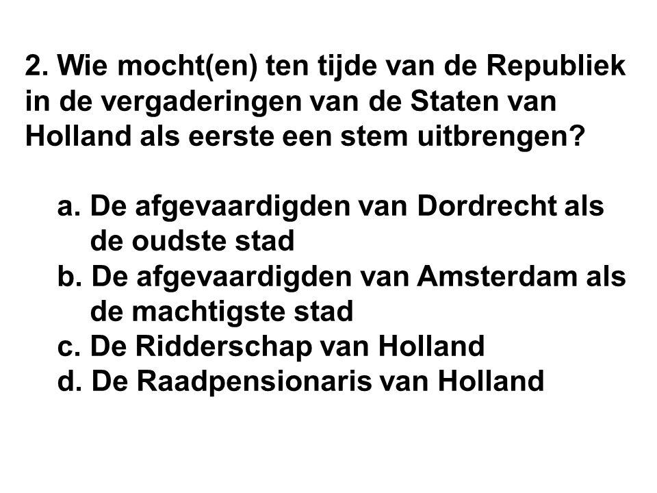 2. Wie mocht(en) ten tijde van de Republiek in de vergaderingen van de Staten van Holland als eerste een stem uitbrengen? a. De afgevaardigden van Dor