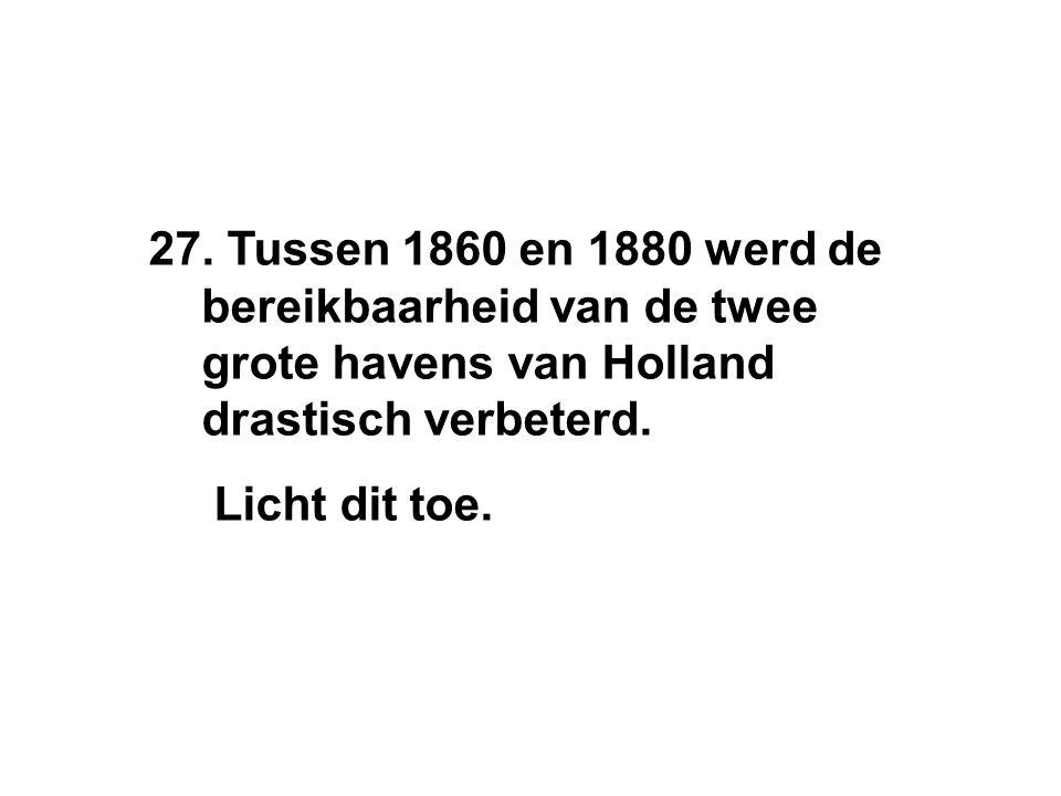27. Tussen 1860 en 1880 werd de bereikbaarheid van de twee grote havens van Holland drastisch verbeterd. Licht dit toe.