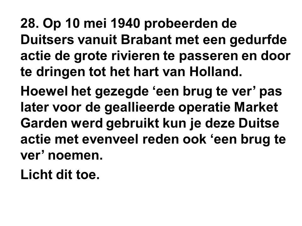 28. Op 10 mei 1940 probeerden de Duitsers vanuit Brabant met een gedurfde actie de grote rivieren te passeren en door te dringen tot het hart van Holl
