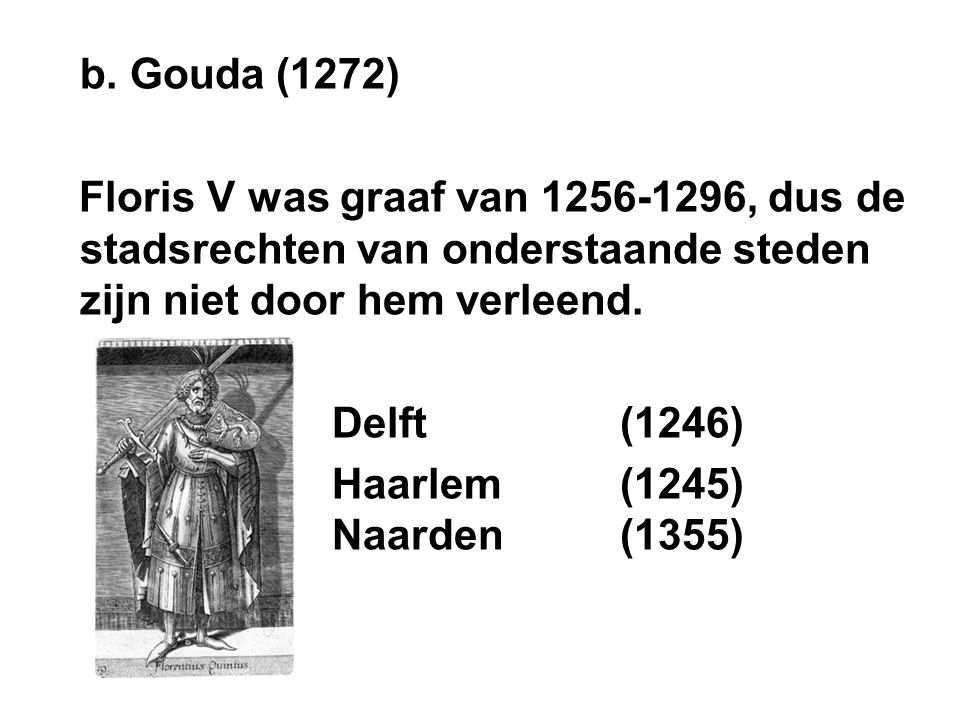b. Gouda (1272) Floris V was graaf van 1256-1296, dus de stadsrechten van onderstaande steden zijn niet door hem verleend. Delft (1246) Haarlem(1245)