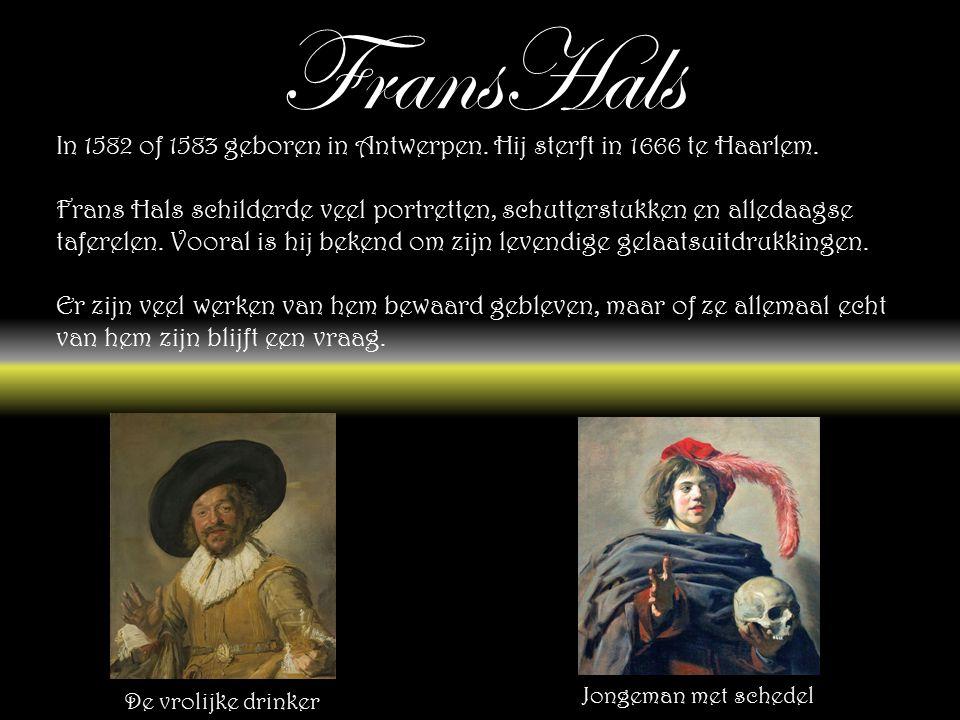 FransHals In 1582 of 1583 geboren in Antwerpen.Hij sterft in 1666 te Haarlem.