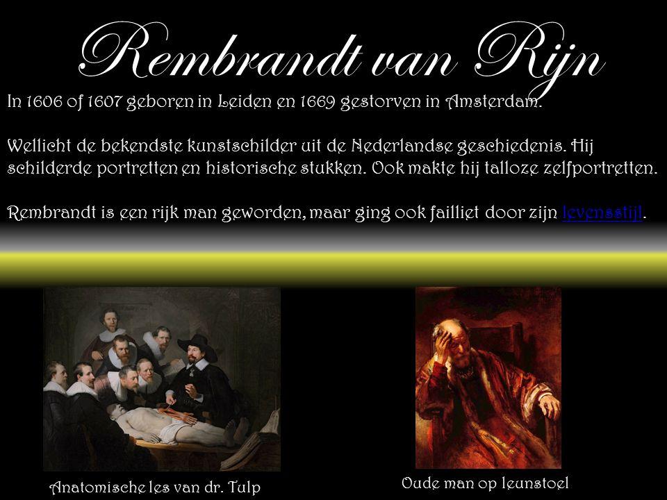 Rembrandt van Rijn In 1606 of 1607 geboren in Leiden en 1669 gestorven in Amsterdam.