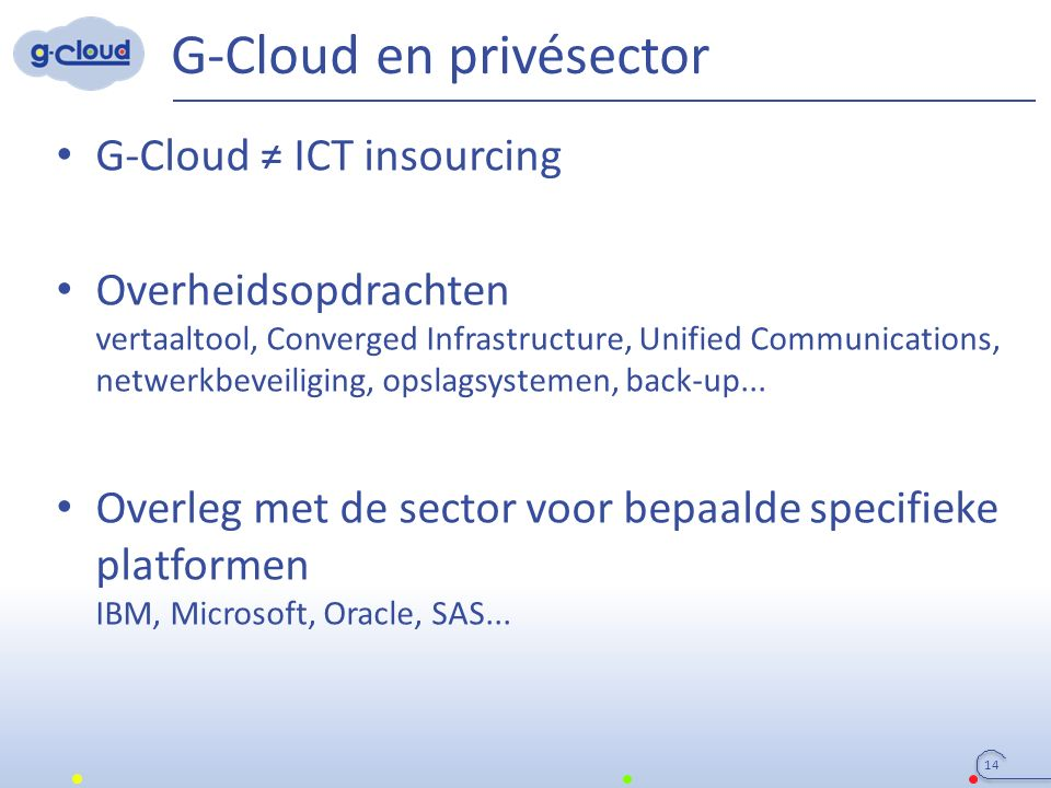 G-Cloud en privésector 14 G-Cloud ≠ ICT insourcing Overheidsopdrachten vertaaltool, Converged Infrastructure, Unified Communications, netwerkbeveiliging, opslagsystemen, back-up...