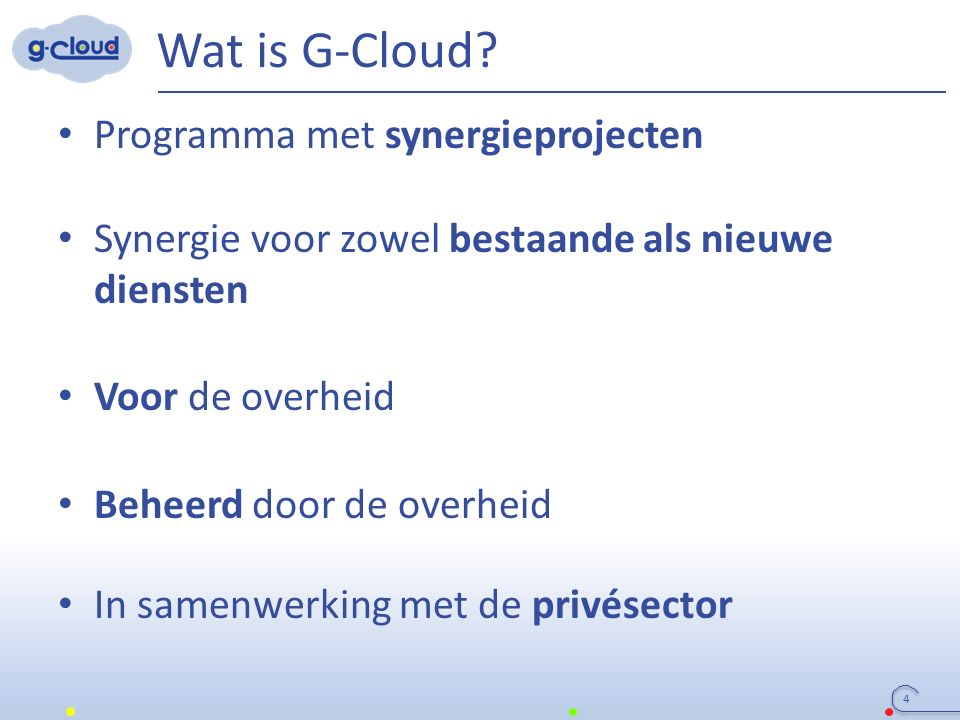 3 Colleges (FODs, OISZ, ION) SIT (ICT-managers van FODs, OISZ, ION) Service owners Organisatie van de G-Cloud Regering G-Cloud Strategic Board G-Cloud Operational & Program Board FODs/PODs (Horizontale FOD, FOD FIN, Belnet, …) OISZ/ION (KSZ,...) Vereniging van FODs/PODs/I ON Privé-ICT- firma's o.l.v.