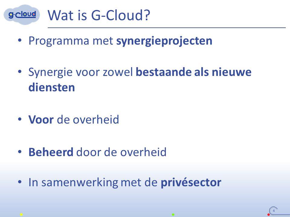 Wat is G-Cloud? Programma met synergieprojecten Synergie voor zowel bestaande als nieuwe diensten Voor de overheid Beheerd door de overheid In samenwe