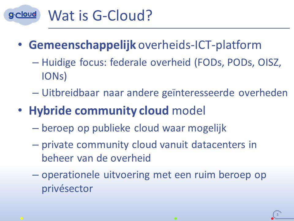 Wat is G-Cloud? Gemeenschappelijk overheids-ICT-platform – Huidige focus: federale overheid (FODs, PODs, OISZ, IONs) – Uitbreidbaar naar andere geïnte