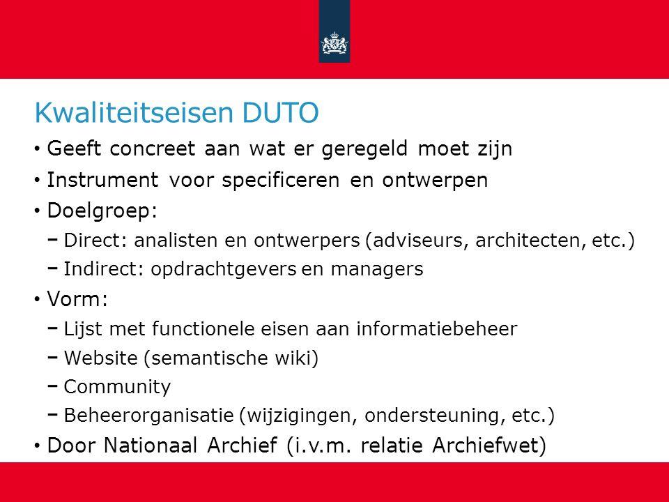 Kwaliteitseisen DUTO Geeft concreet aan wat er geregeld moet zijn Instrument voor specificeren en ontwerpen Doelgroep: Direct: analisten en ontwerpers