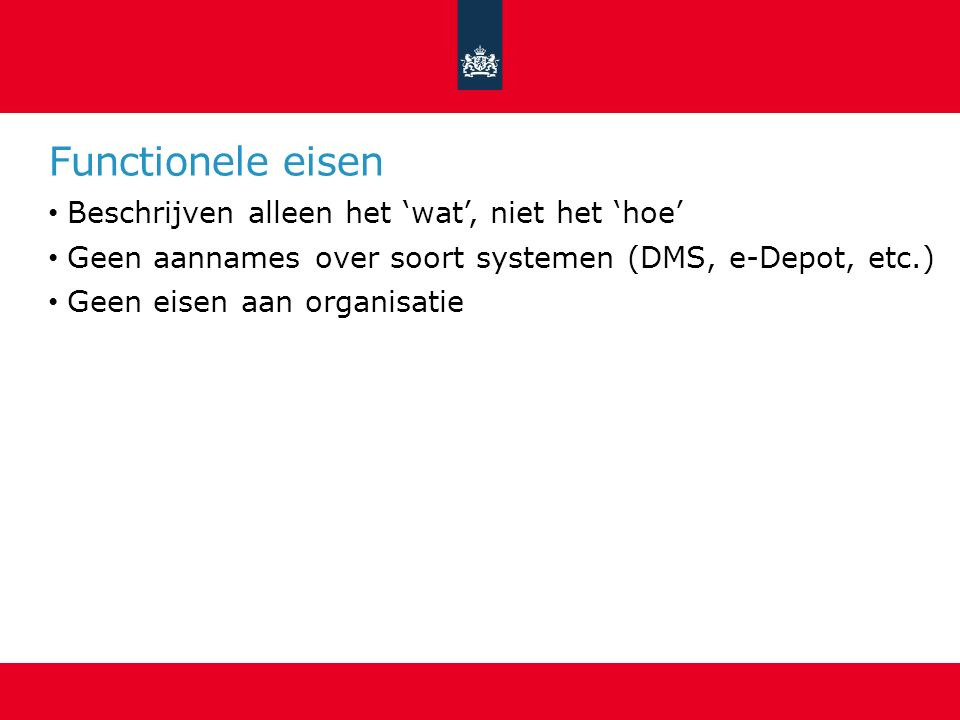 Functionele eisen Beschrijven alleen het 'wat', niet het 'hoe' Geen aannames over soort systemen (DMS, e-Depot, etc.) Geen eisen aan organisatie