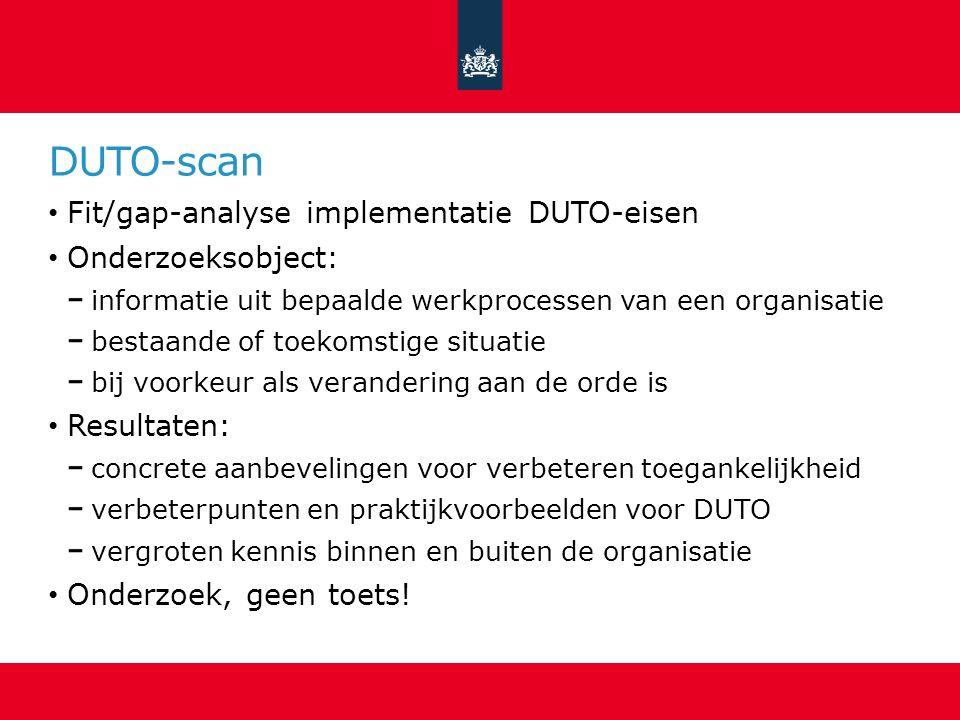 DUTO-scan Fit/gap-analyse implementatie DUTO-eisen Onderzoeksobject: informatie uit bepaalde werkprocessen van een organisatie bestaande of toekomstig