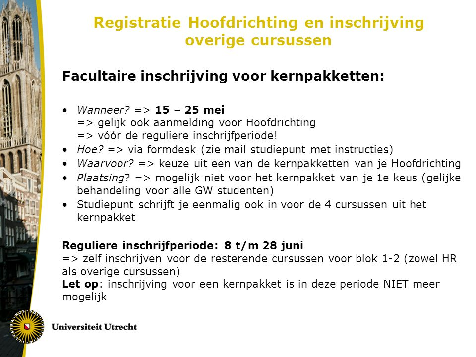 Vervolg Registratie Hoofdrichting Naast inschrijven kernpakket en losse cursussen ook: Invullen TCS Hoofdrichtingsregistratieformulier: - alle keuzecursussen/verplichte cursussen + kernpakket van je HR welke je van plan bent te gaan volgen of al gevolgd hebt - via website TCS: http://students.uu.nl/gw/tcs/praktische-zaken/in-en- uitschrijving/inschrijven-hoofdrichting - inleveren balie Studiepunt vóór 1 juli a.s.