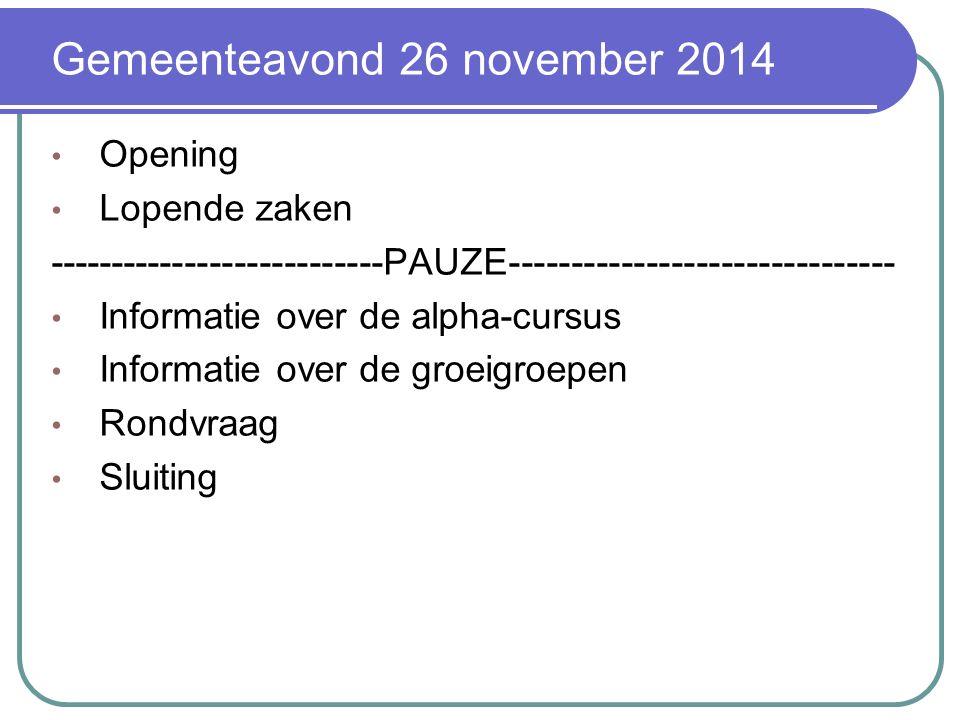 Gemeenteavond 26 november 2014 Opening Lopende zaken ---------------------------PAUZE------------------------------- Informatie over de alpha-cursus Informatie over de groeigroepen Rondvraag Sluiting