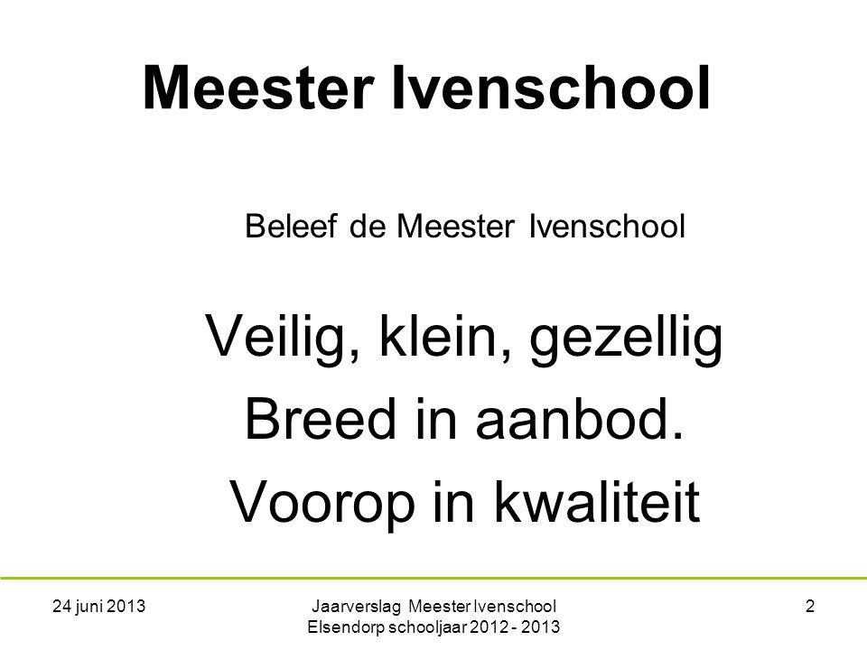 24 juni 2013Jaarverslag Meester Ivenschool Elsendorp schooljaar 2012 - 2013 2 Meester Ivenschool Beleef de Meester Ivenschool Veilig, klein, gezellig Breed in aanbod.
