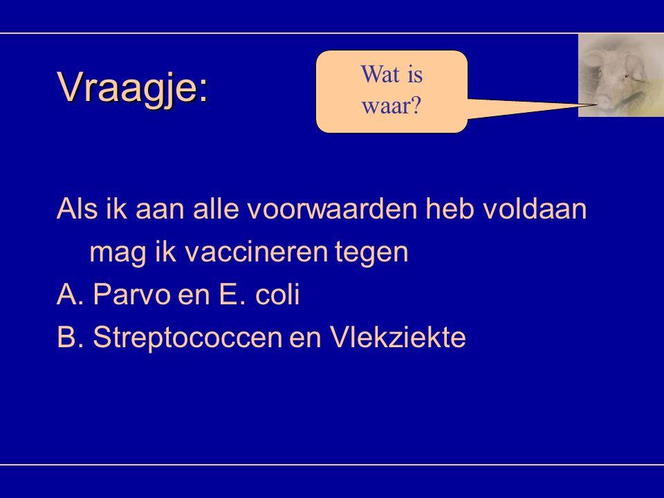 Vraagje: Als ik aan alle voorwaarden heb voldaan mag ik vaccineren tegen A. Parvo en E. coli B. Streptococcen en Vlekziekte Wat is waar?