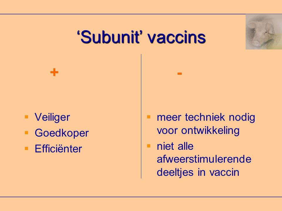 +- 'Subunit' vaccins  Veiliger  Goedkoper  Efficiënter  meer techniek nodig voor ontwikkeling  niet alle afweerstimulerende deeltjes in vaccin
