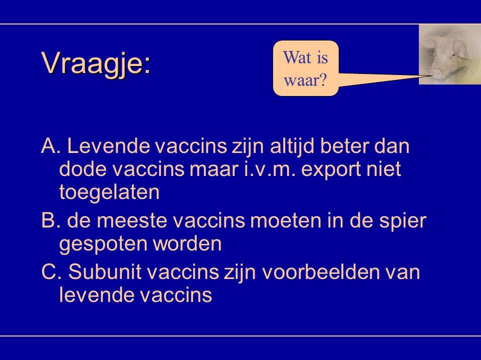 Vraagje: A. Levende vaccins zijn altijd beter dan dode vaccins maar i.v.m. export niet toegelaten B. de meeste vaccins moeten in de spier gespoten wor