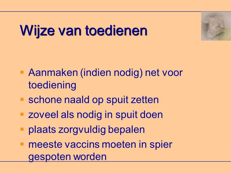 Wijze van toedienen  Aanmaken (indien nodig) net voor toediening  schone naald op spuit zetten  zoveel als nodig in spuit doen  plaats zorgvuldig bepalen  meeste vaccins moeten in spier gespoten worden