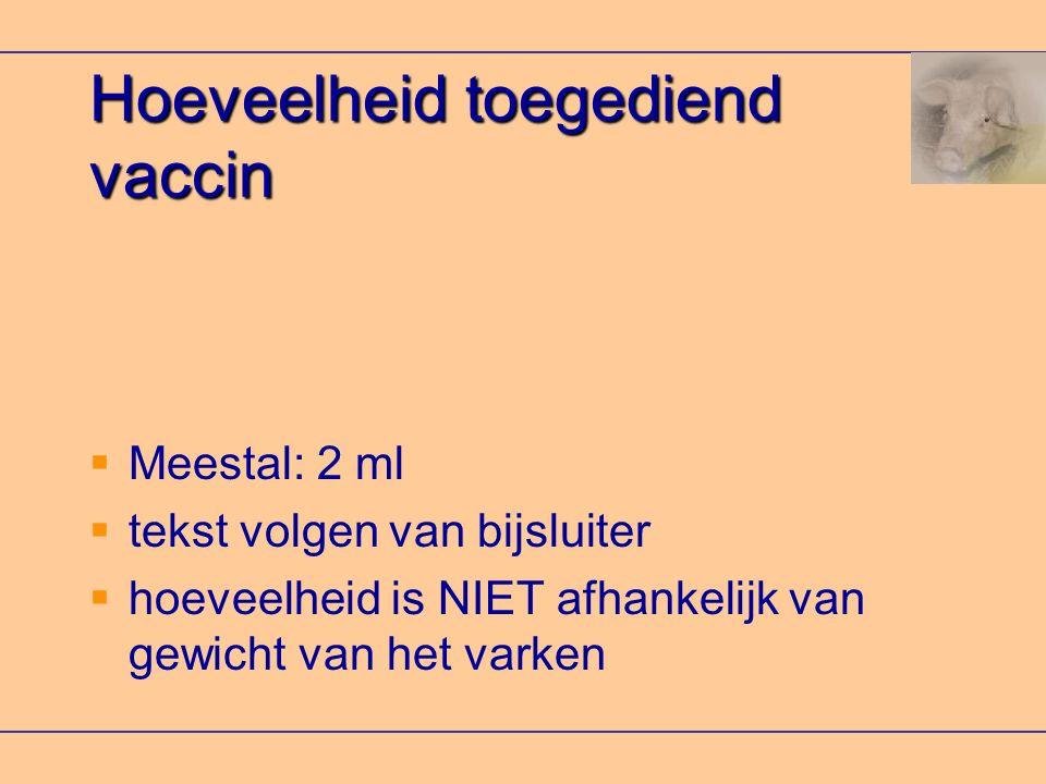 Hoeveelheid toegediend vaccin  Meestal: 2 ml  tekst volgen van bijsluiter  hoeveelheid is NIET afhankelijk van gewicht van het varken