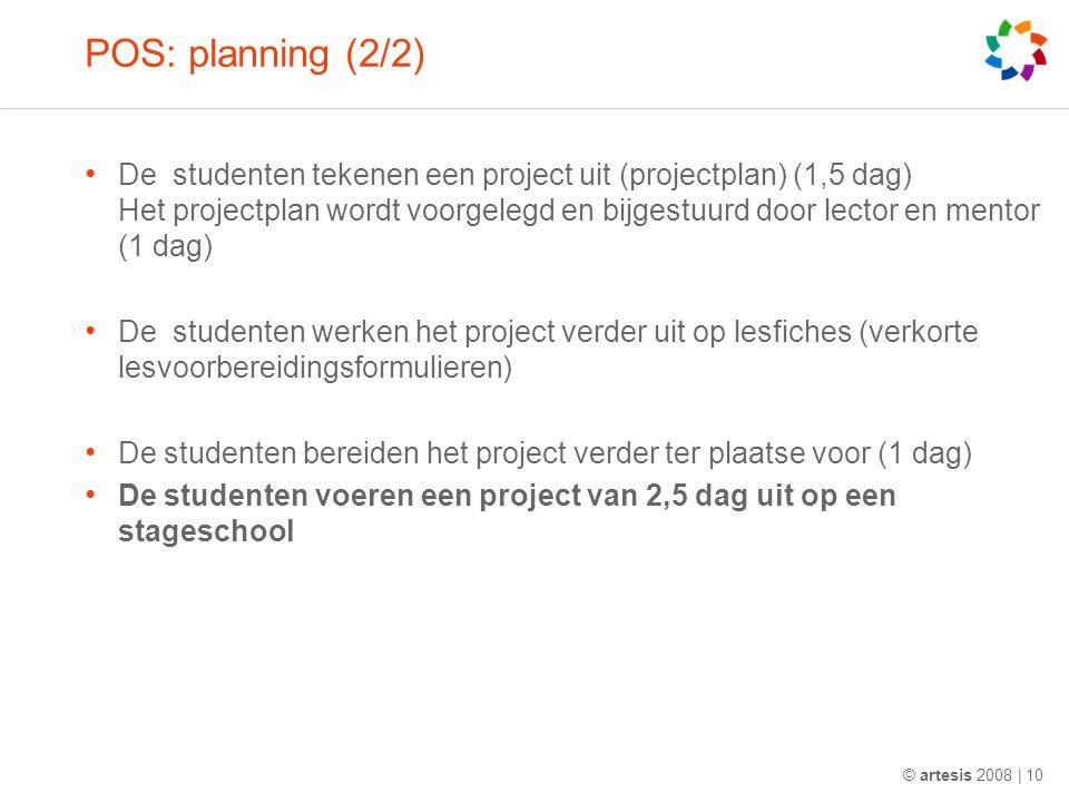 POS: planning (2/2) De studenten tekenen een project uit (projectplan) (1,5 dag) Het projectplan wordt voorgelegd en bijgestuurd door lector en mentor (1 dag) De studenten werken het project verder uit op lesfiches (verkorte lesvoorbereidingsformulieren) De studenten bereiden het project verder ter plaatse voor (1 dag) De studenten voeren een project van 2,5 dag uit op een stageschool © artesis 2008 | 10