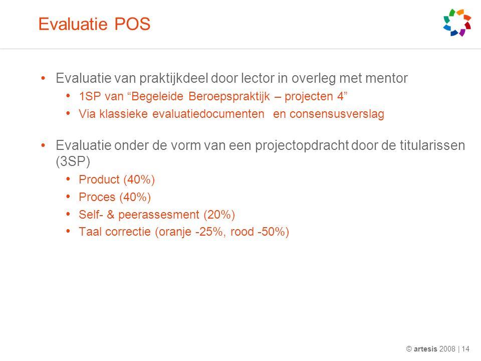 Evaluatie POS Evaluatie van praktijkdeel door lector in overleg met mentor 1SP van Begeleide Beroepspraktijk – projecten 4 Via klassieke evaluatiedocumenten en consensusverslag Evaluatie onder de vorm van een projectopdracht door de titularissen (3SP) Product (40%) Proces (40%) Self- & peerassesment (20%) Taal correctie (oranje -25%, rood -50%) © artesis 2008 | 14