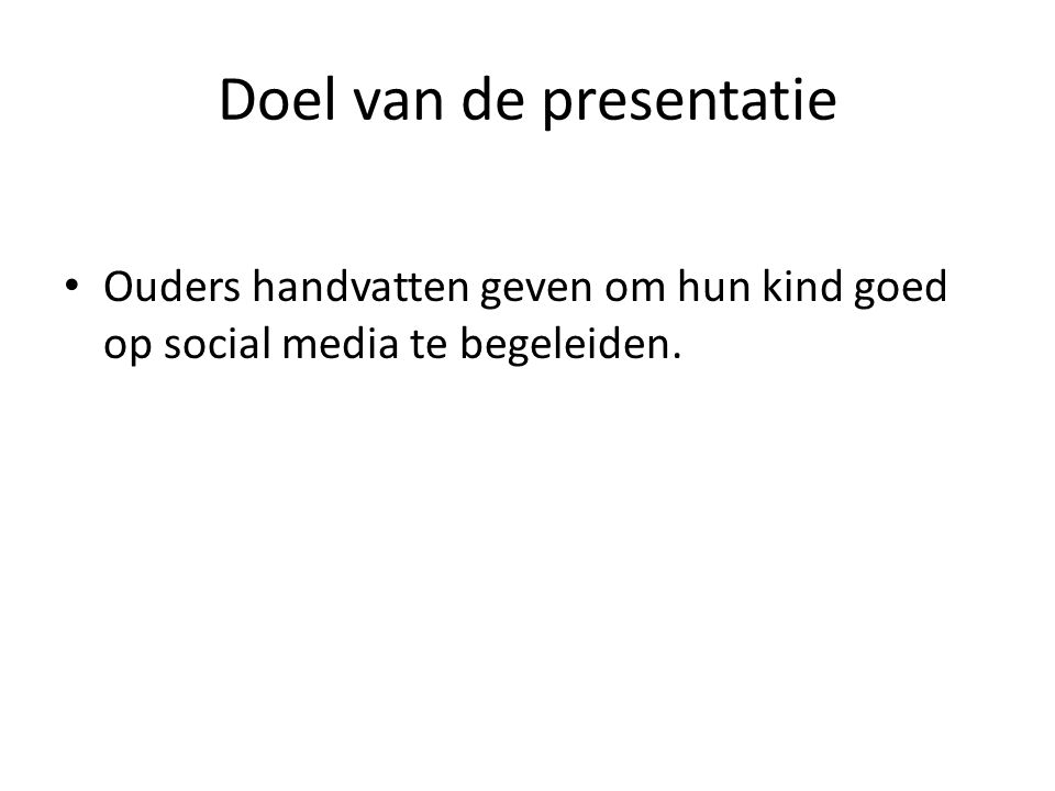 Doel van de presentatie Ouders handvatten geven om hun kind goed op social media te begeleiden.