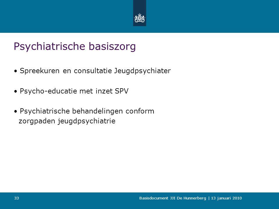 Basisdocument JJI De Hunnerberg | 13 januari 2010 33 Psychiatrische basiszorg Spreekuren en consultatie Jeugdpsychiater Psycho-educatie met inzet SPV Psychiatrische behandelingen conform zorgpaden jeugdpsychiatrie