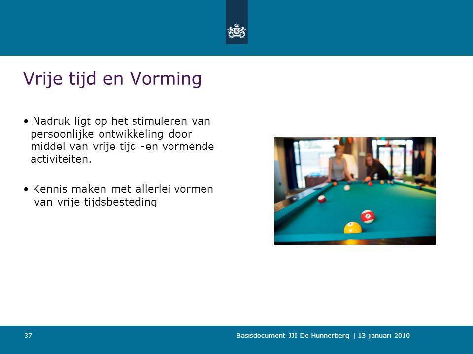 Basisdocument JJI De Hunnerberg | 13 januari 2010 37 Vrije tijd en Vorming Nadruk ligt op het stimuleren van persoonlijke ontwikkeling door middel van vrije tijd -en vormende activiteiten.