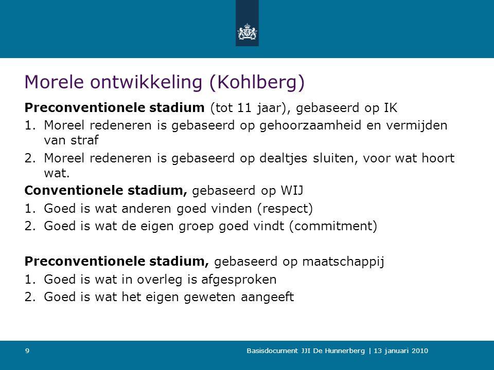 Basisdocument JJI De Hunnerberg | 13 januari 2010 9 Morele ontwikkeling (Kohlberg) Preconventionele stadium (tot 11 jaar), gebaseerd op IK 1.Moreel redeneren is gebaseerd op gehoorzaamheid en vermijden van straf 2.Moreel redeneren is gebaseerd op dealtjes sluiten, voor wat hoort wat.