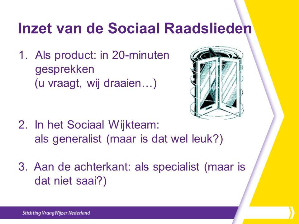 Inzet van de Sociaal Raadslieden 1.Als product: in 20-minuten gesprekken (u vraagt, wij draaien…) 2. In het Sociaal Wijkteam: als generalist (maar is