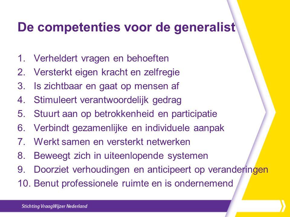 De competenties voor de generalist 1.Verheldert vragen en behoeften 2.Versterkt eigen kracht en zelfregie 3.Is zichtbaar en gaat op mensen af 4.Stimuleert verantwoordelijk gedrag 5.Stuurt aan op betrokkenheid en participatie 6.Verbindt gezamenlijke en individuele aanpak 7.Werkt samen en versterkt netwerken 8.Beweegt zich in uiteenlopende systemen 9.Doorziet verhoudingen en anticipeert op veranderingen 10.Benut professionele ruimte en is ondernemend