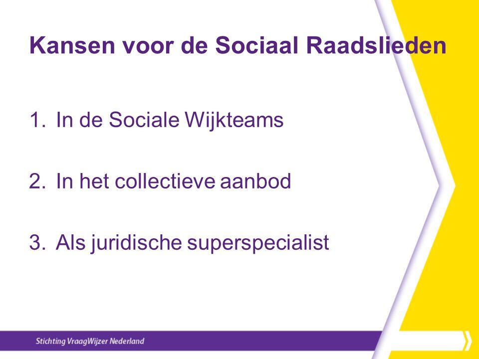 Kansen voor de Sociaal Raadslieden 1.In de Sociale Wijkteams 2.In het collectieve aanbod 3.Als juridische superspecialist
